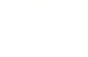 STRUCTURAL STEEL We deal in all structural steel products like – angles, channels, girders, sheets/plates, tubes and pipes etc. We can assure you best prices and timely/efficient delivery.